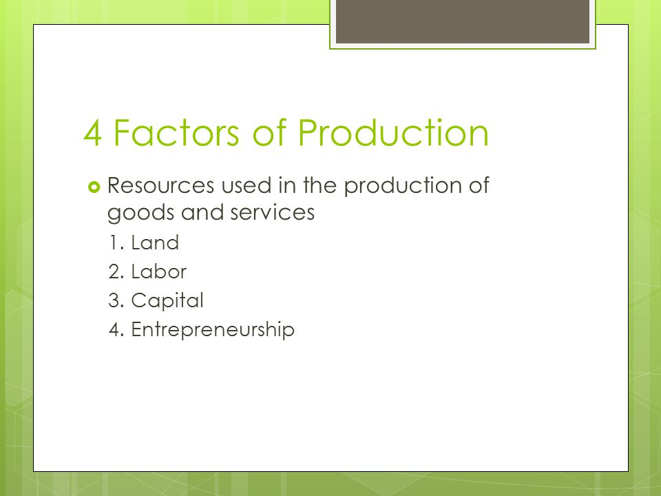 4 Factors of Production Resources used in the production of goods and services. 1. Land. 2. Labor.
