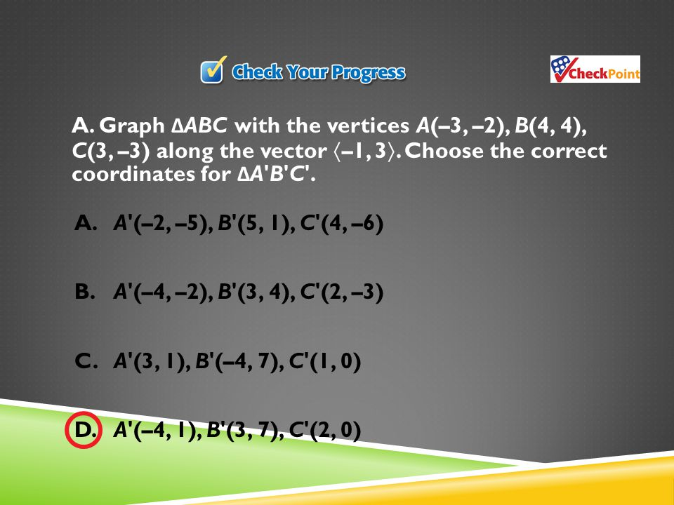A. Graph ΔABC with the vertices A(–3, –2), B(4, 4), C(3, –3) along the vector –1, 3. Choose the correct coordinates for ΔA B C .