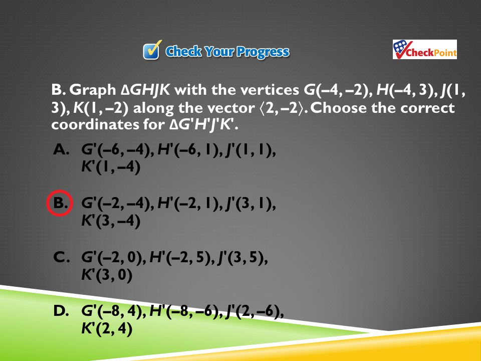 B. Graph ΔGHJK with the vertices G(–4, –2), H(–4, 3), J(1, 3), K(1, –2) along the vector 2, –2. Choose the correct coordinates for ΔG H J K .