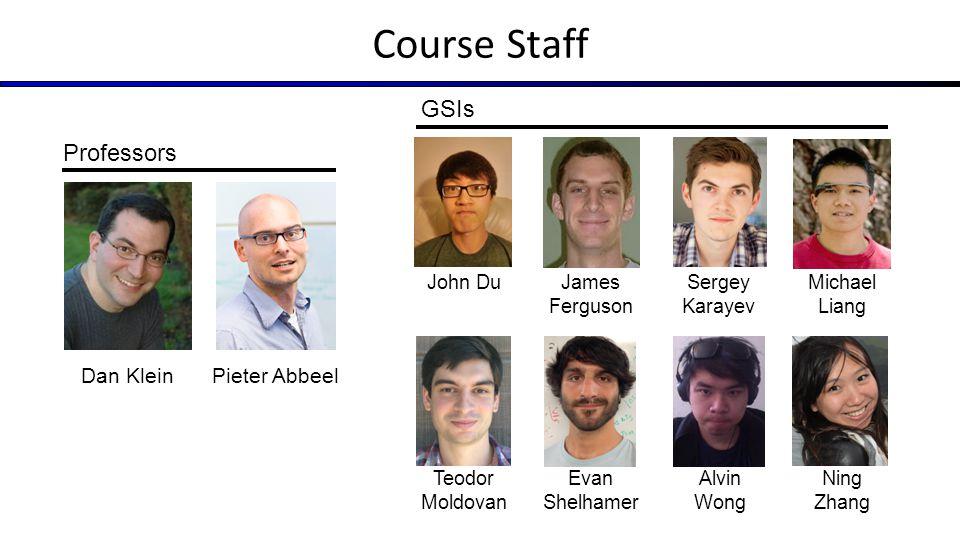 Course Staff GSIs Professors Dan Klein Pieter Abbeel John Du