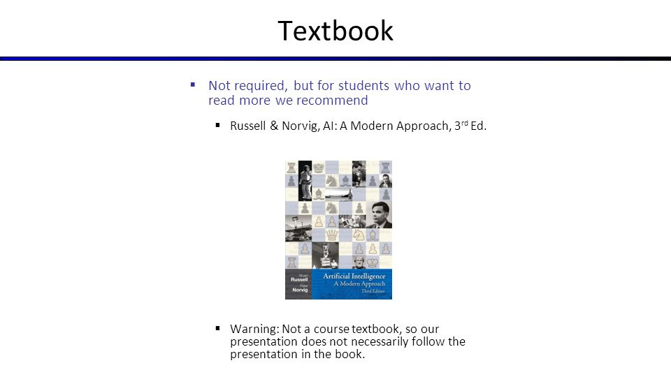 Textbook Not required, but for students who want to read more we recommend. Russell & Norvig, AI: A Modern Approach, 3rd Ed.