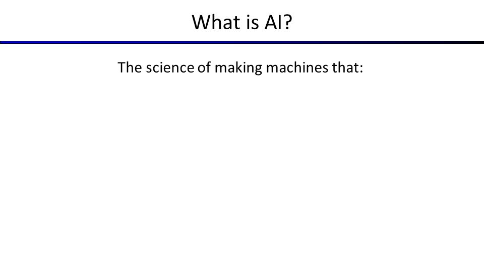 What is AI The science of making machines that: Think like people
