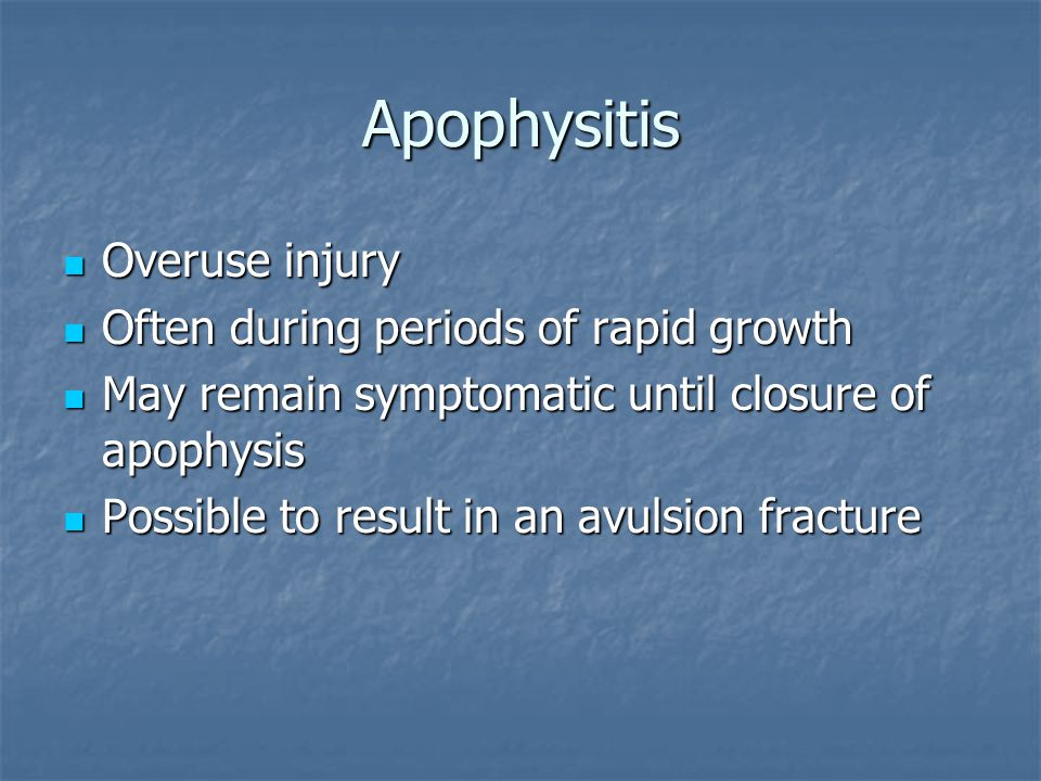 Apophysitis Overuse injury Often during periods of rapid growth