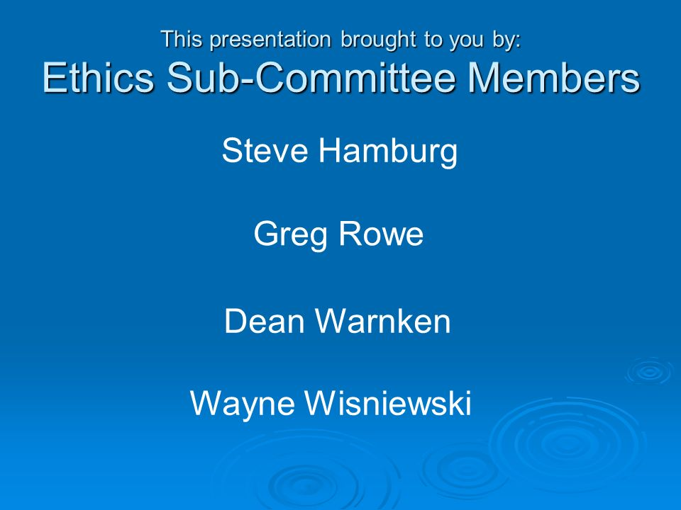 This presentation brought to you by: Ethics Sub-Committee Members