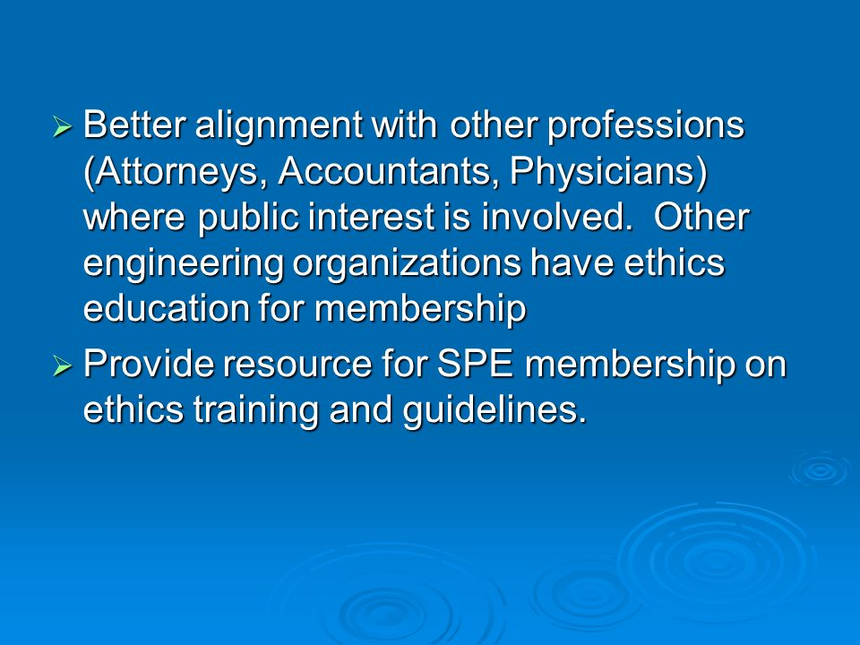Better alignment with other professions (Attorneys, Accountants, Physicians) where public interest is involved. Other engineering organizations have ethics education for membership
