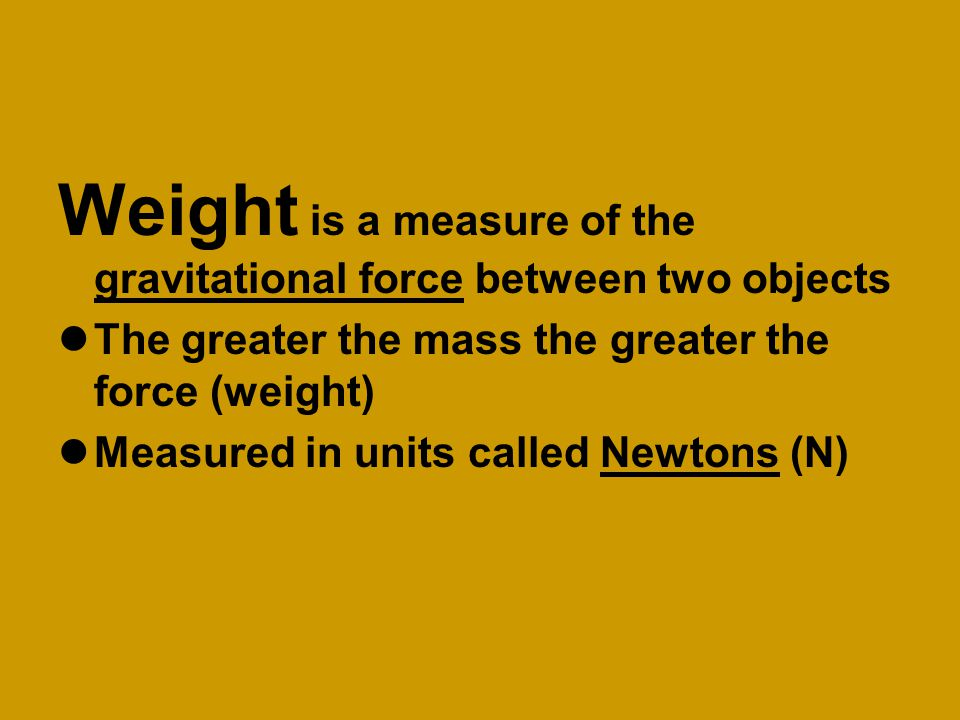 Weight is a measure of the gravitational force between two objects