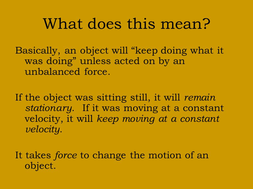 What does this mean Basically, an object will keep doing what it was doing unless acted on by an unbalanced force.