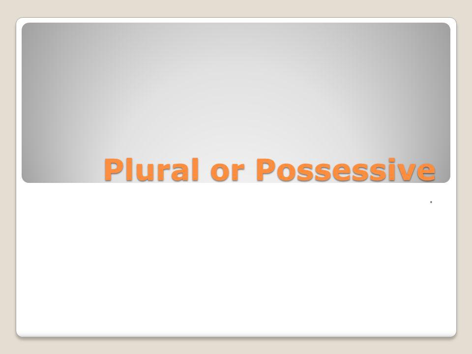 Plural or Possessive .