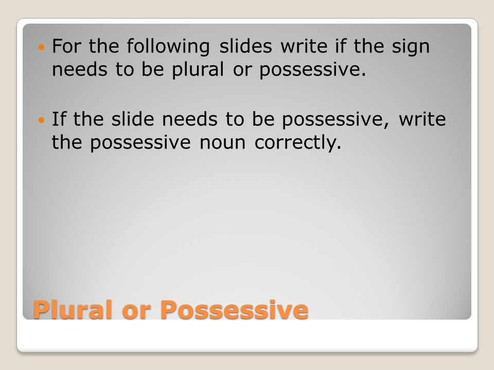 For the following slides write if the sign needs to be plural or possessive.