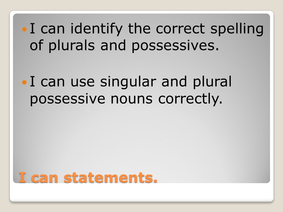 I can identify the correct spelling of plurals and possessives.