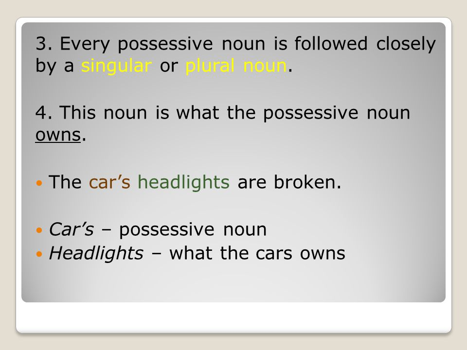 3. Every possessive noun is followed closely by a singular or plural noun.