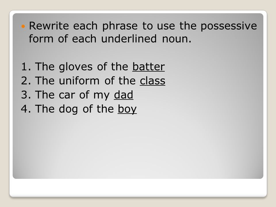 Rewrite each phrase to use the possessive form of each underlined noun.