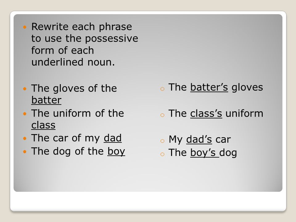 The batter's gloves The class's uniform. My dad's car. The boy's dog. Rewrite each phrase to use the possessive form of each underlined noun.