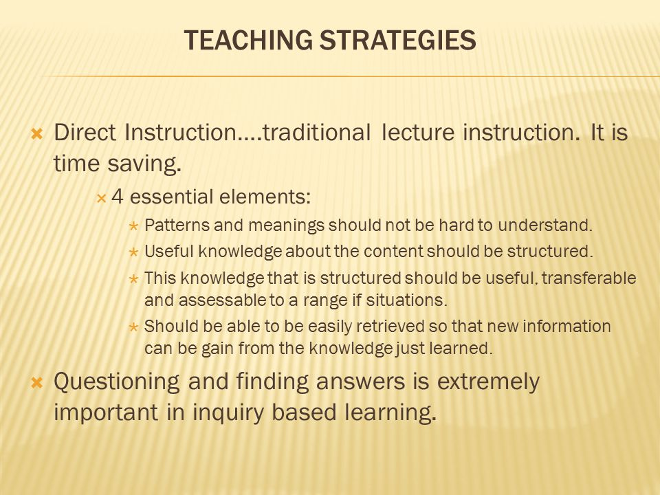 Teaching Strategies Direct Instruction….traditional lecture instruction. It is time saving. 4 essential elements: