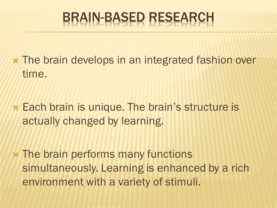 Brain-Based Research The brain develops in an integrated fashion over time.