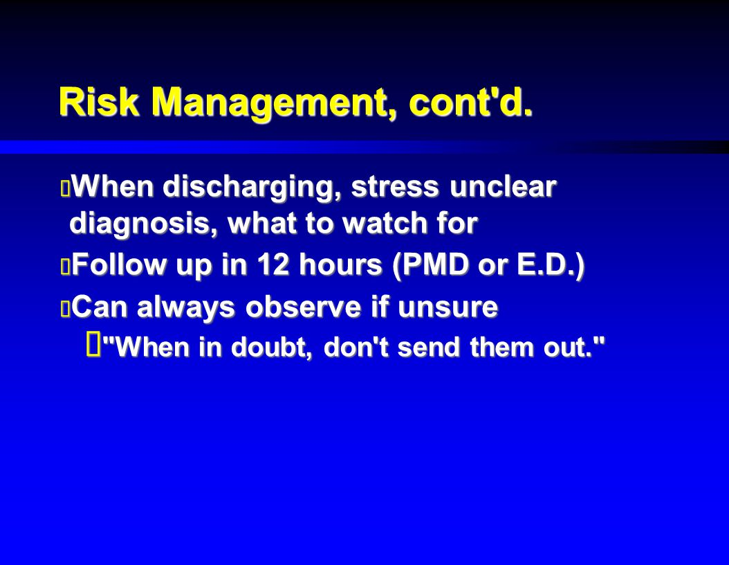 Risk Management, cont d. When discharging, stress unclear diagnosis, what to watch for. Follow up in 12 hours (PMD or E.D.)