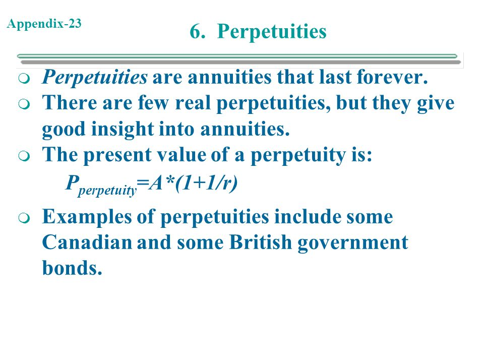 6. Perpetuities Perpetuities are annuities that last forever. There are few real perpetuities, but they give good insight into annuities.