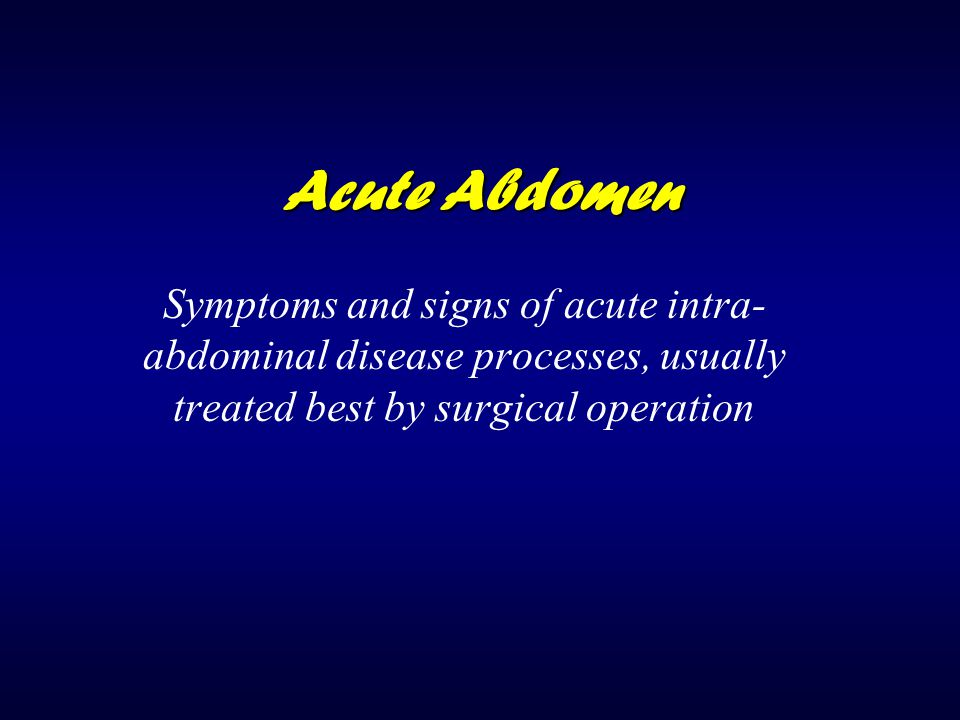 Acute Abdomen Symptoms and signs of acute intra- abdominal disease processes, usually treated best by surgical operation.