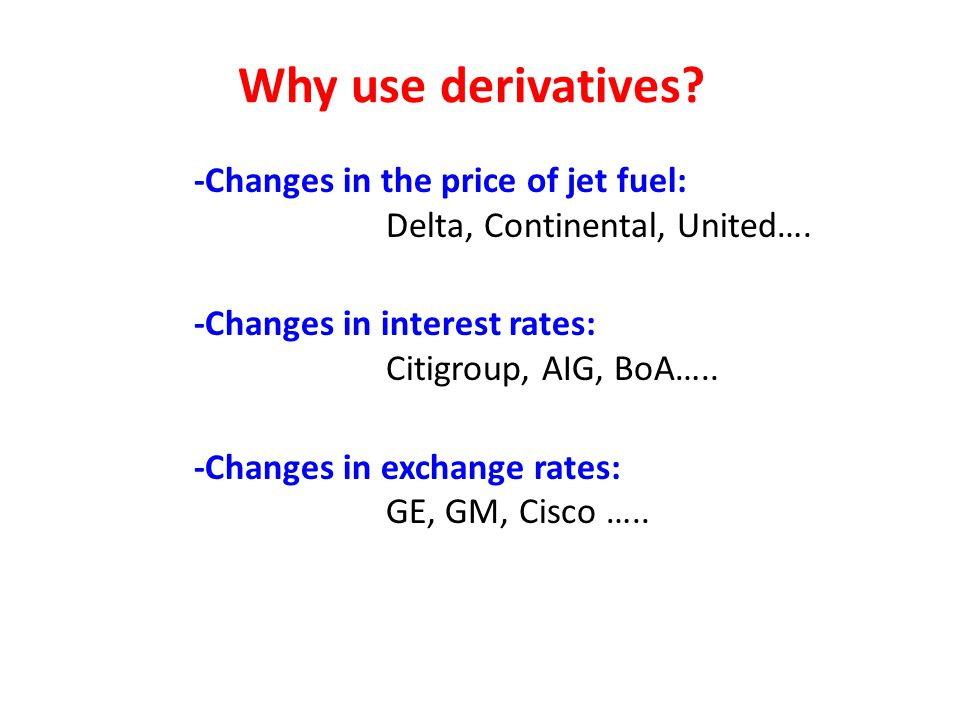 Why use derivatives -Changes in the price of jet fuel: Delta, Continental, United…. -Changes in interest rates: Citigroup, AIG, BoA…..