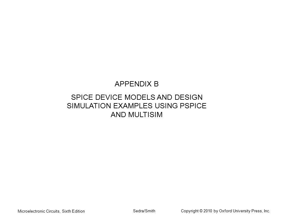APPENDIX B SPICE DEVICE MODELS AND DESIGN SIMULATION EXAMPLES USING PSPICE AND MULTISIM. Microelectronic Circuits, Sixth Edition.