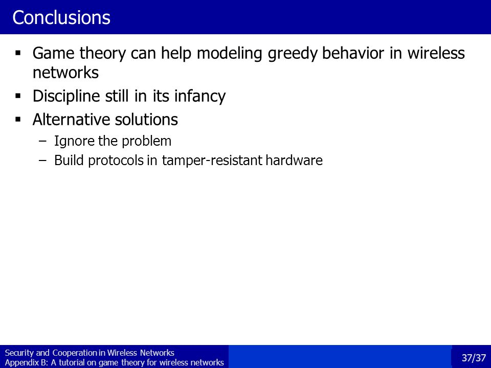 Conclusions Game theory can help modeling greedy behavior in wireless networks. Discipline still in its infancy.