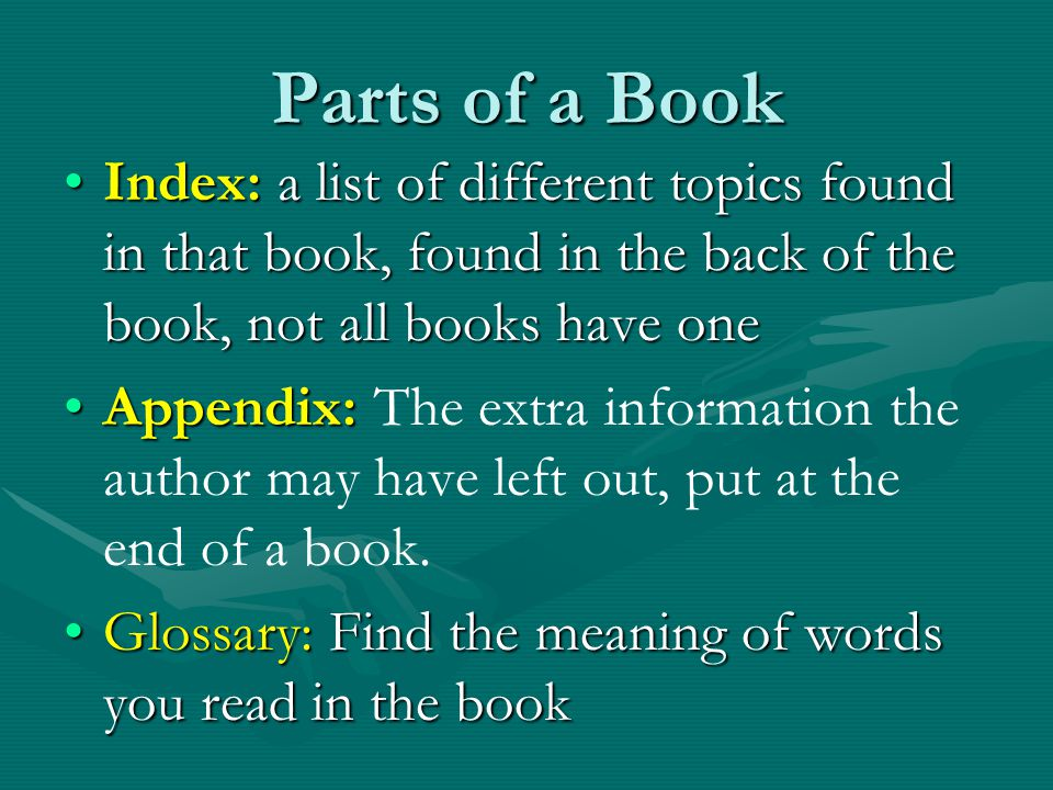 Parts of a Book Index: a list of different topics found in that book, found in the back of the book, not all books have one.