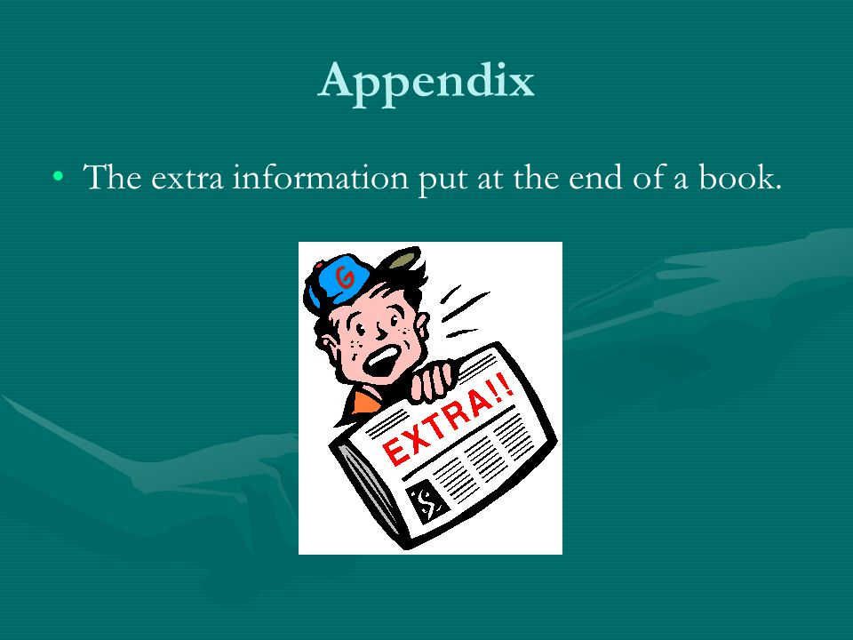 Appendix The extra information put at the end of a book.