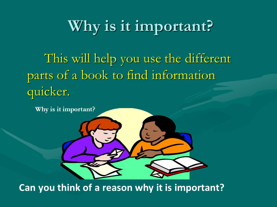 Why is it important This will help you use the different parts of a book to find information quicker.