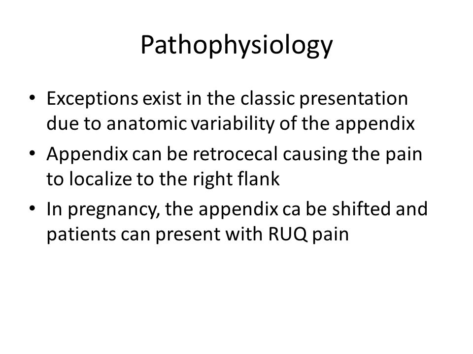 Pathophysiology Exceptions exist in the classic presentation due to anatomic variability of the appendix.
