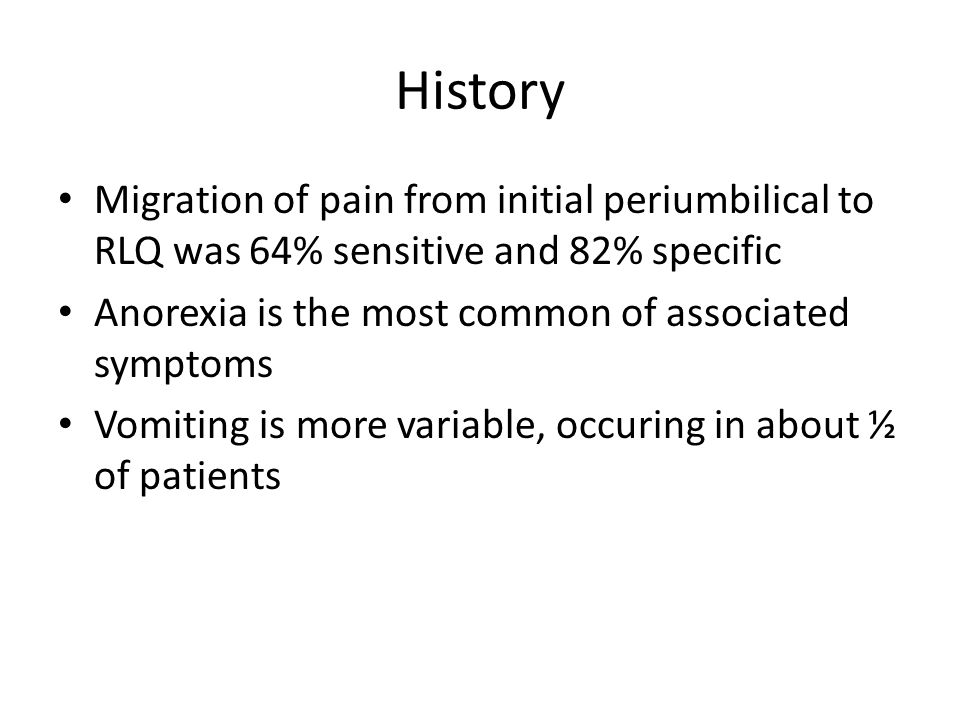 History Migration of pain from initial periumbilical to RLQ was 64% sensitive and 82% specific. Anorexia is the most common of associated symptoms.