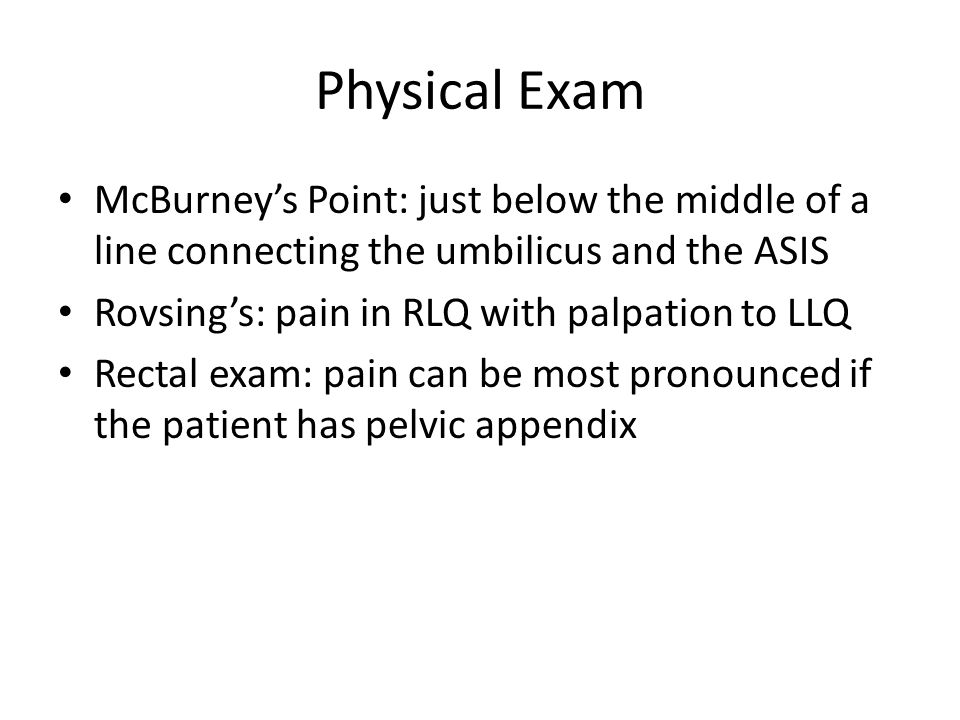 Physical Exam McBurney's Point: just below the middle of a line connecting the umbilicus and the ASIS.
