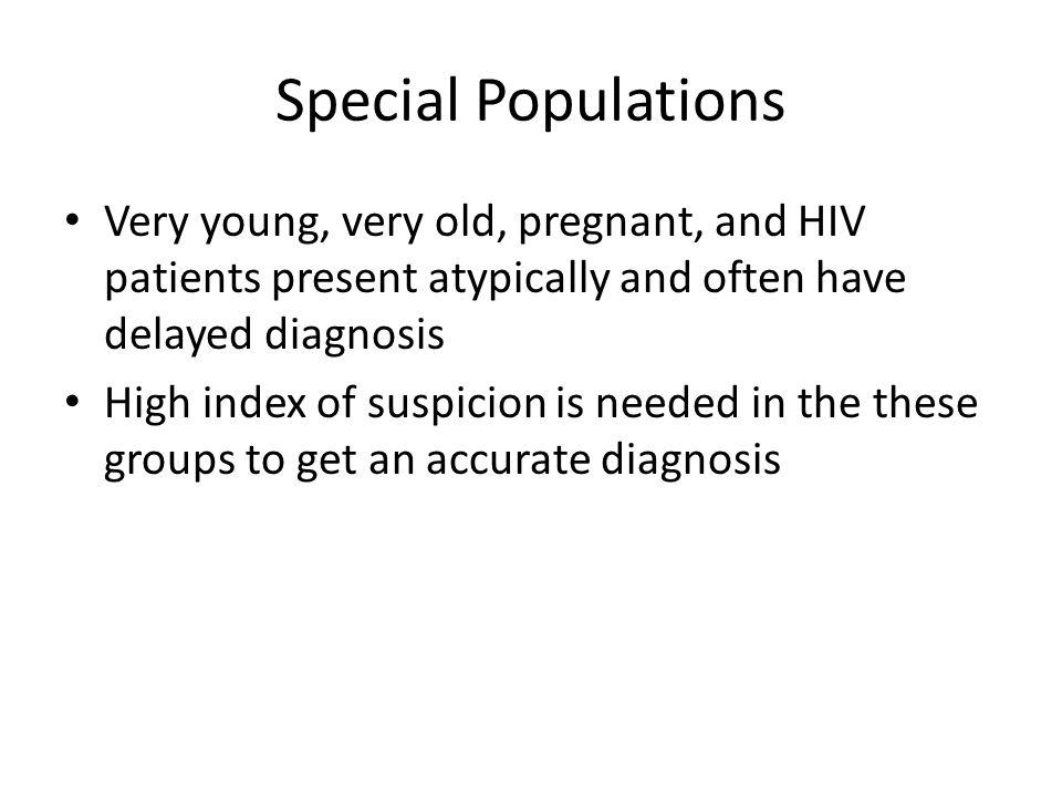 Special Populations Very young, very old, pregnant, and HIV patients present atypically and often have delayed diagnosis.