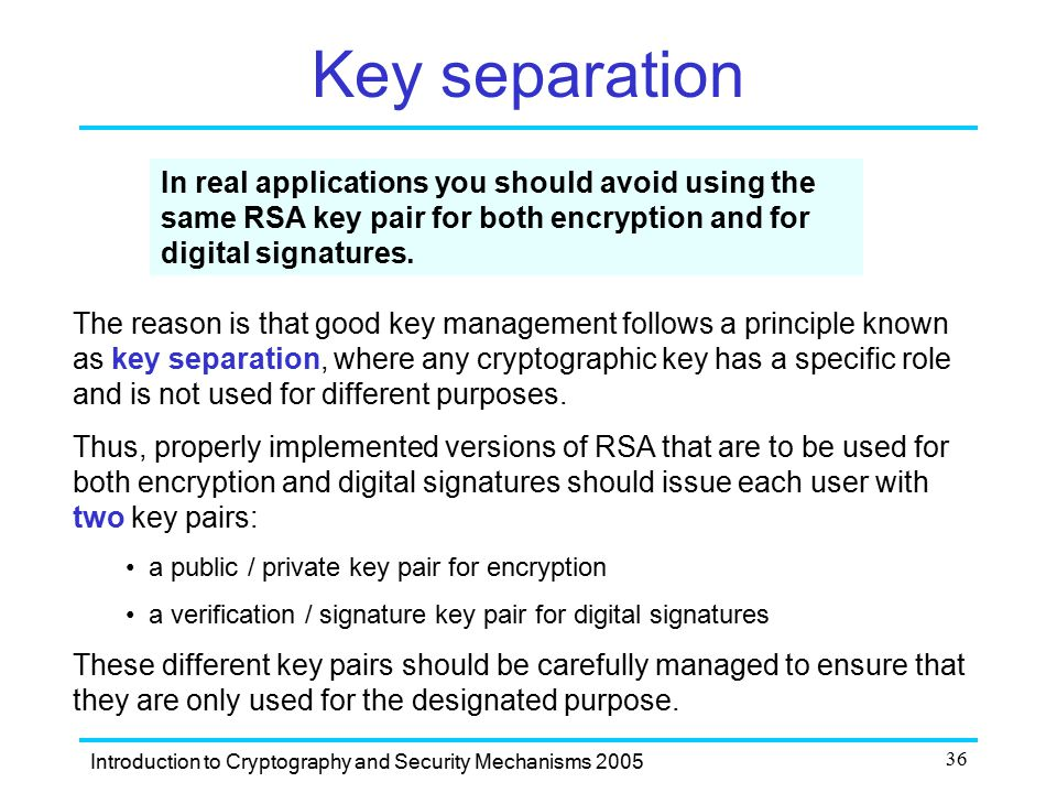 Key separation In real applications you should avoid using the same RSA key pair for both encryption and for digital signatures.