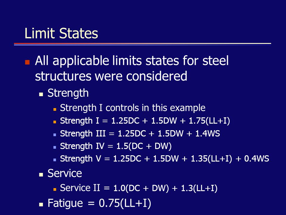 Limit States All applicable limits states for steel structures were considered. Strength. Strength I controls in this example.