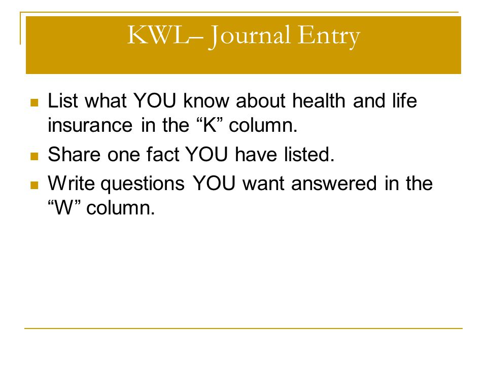 KWL– Journal Entry List what YOU know about health and life insurance in the K column. Share one fact YOU have listed.