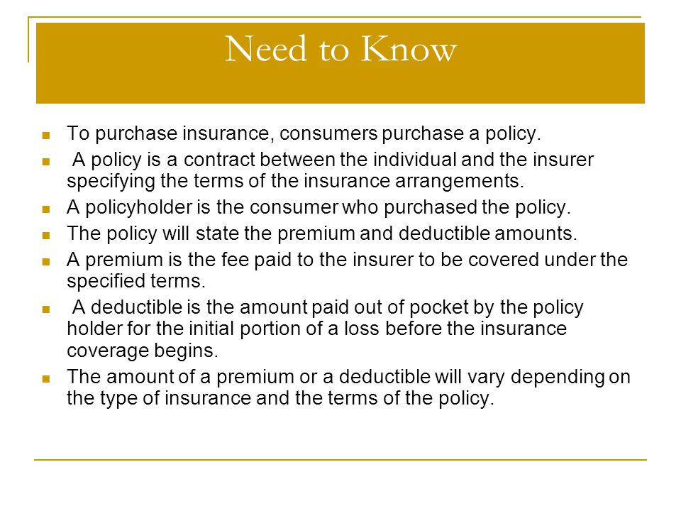 Need to Know To purchase insurance, consumers purchase a policy.