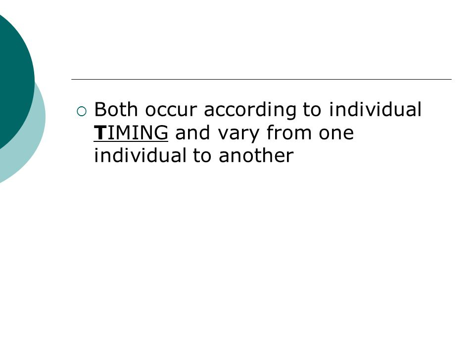 Both occur according to individual TIMING and vary from one individual to another