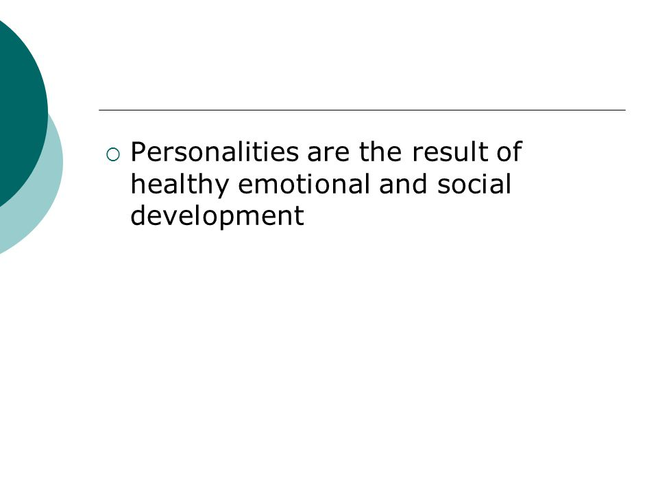 Personalities are the result of healthy emotional and social development