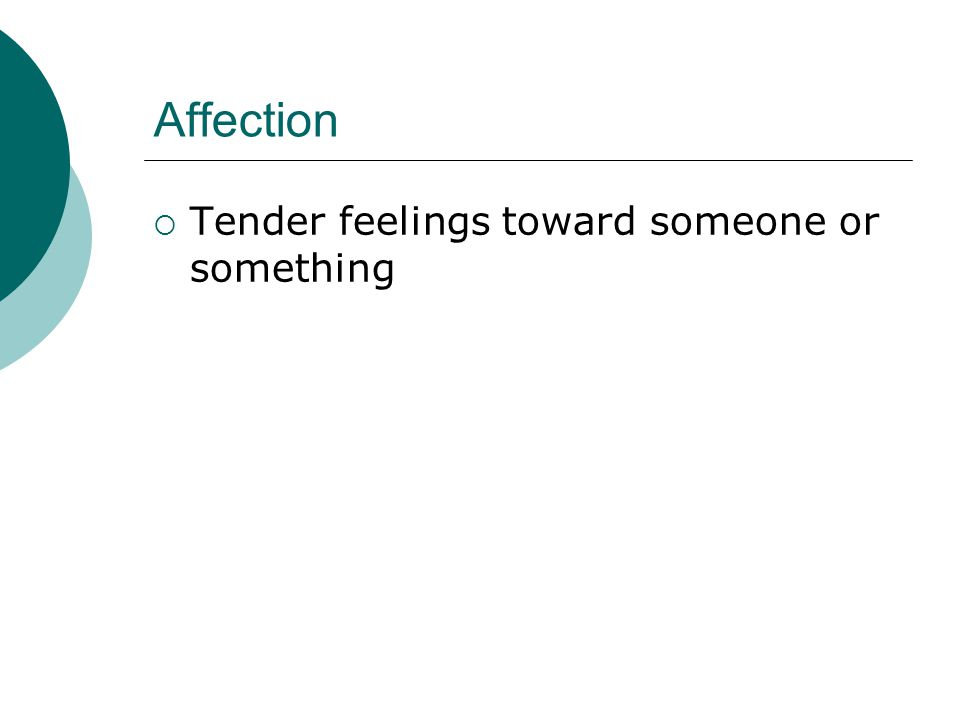 Affection Tender feelings toward someone or something