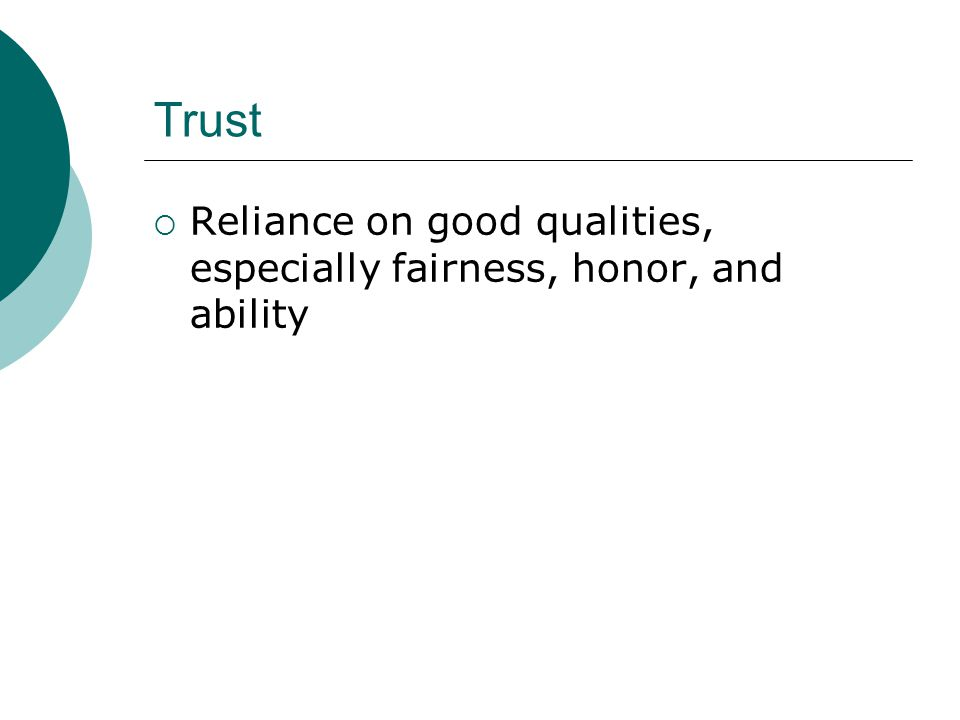 Trust Reliance on good qualities, especially fairness, honor, and ability