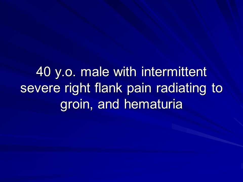 40 y.o. male with intermittent severe right flank pain radiating to groin, and hematuria