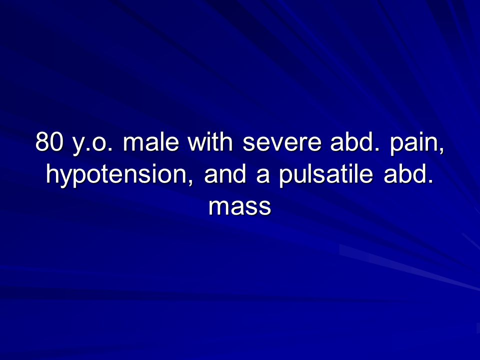 80 y. o. male with severe abd. pain, hypotension, and a pulsatile abd