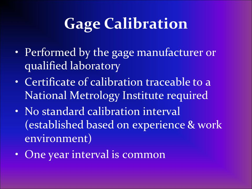 Gage Calibration Performed by the gage manufacturer or qualified laboratory.