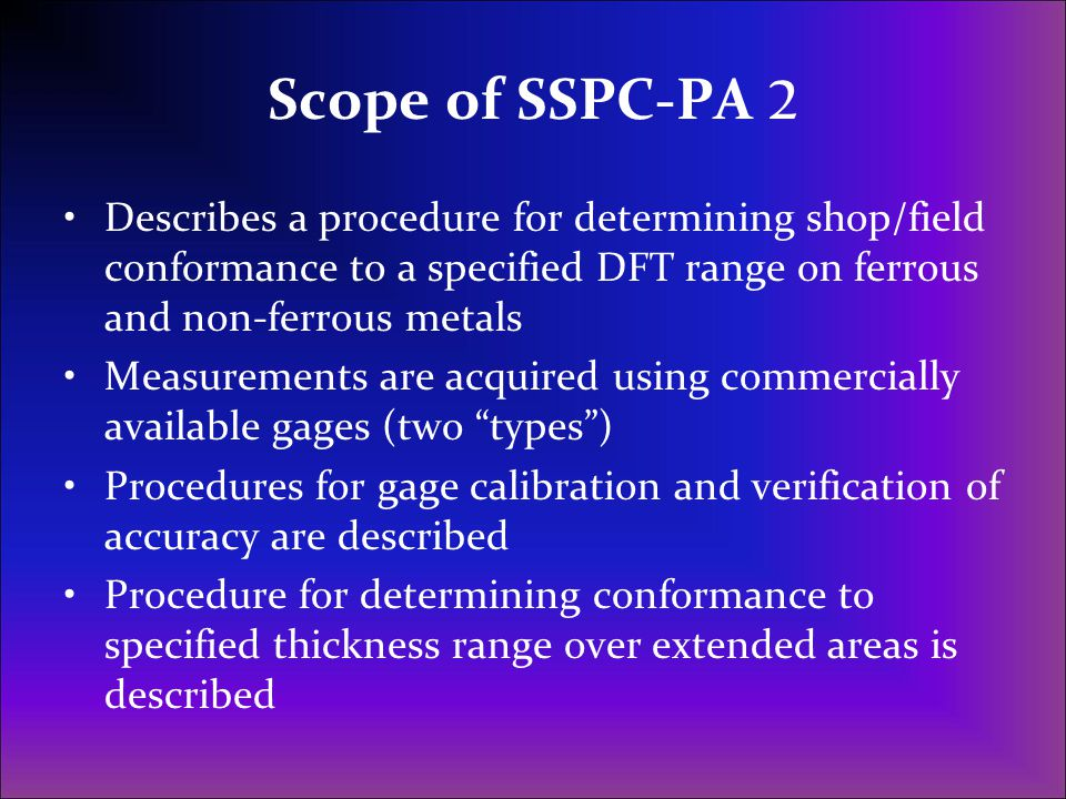 Scope of SSPC-PA 2 Describes a procedure for determining shop/field conformance to a specified DFT range on ferrous and non-ferrous metals.