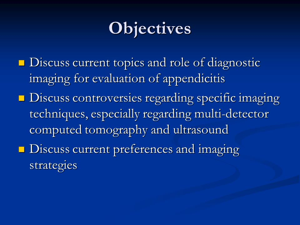 Objectives Discuss current topics and role of diagnostic imaging for evaluation of appendicitis.