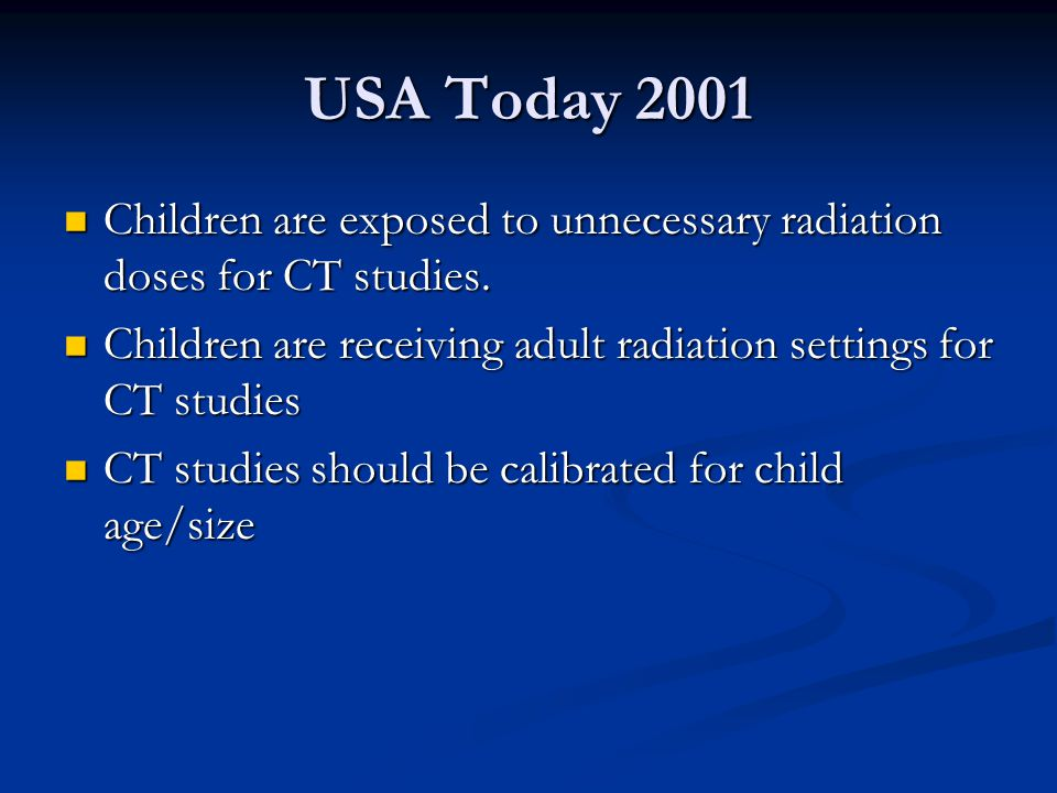 USA Today 2001 Children are exposed to unnecessary radiation doses for CT studies. Children are receiving adult radiation settings for CT studies.