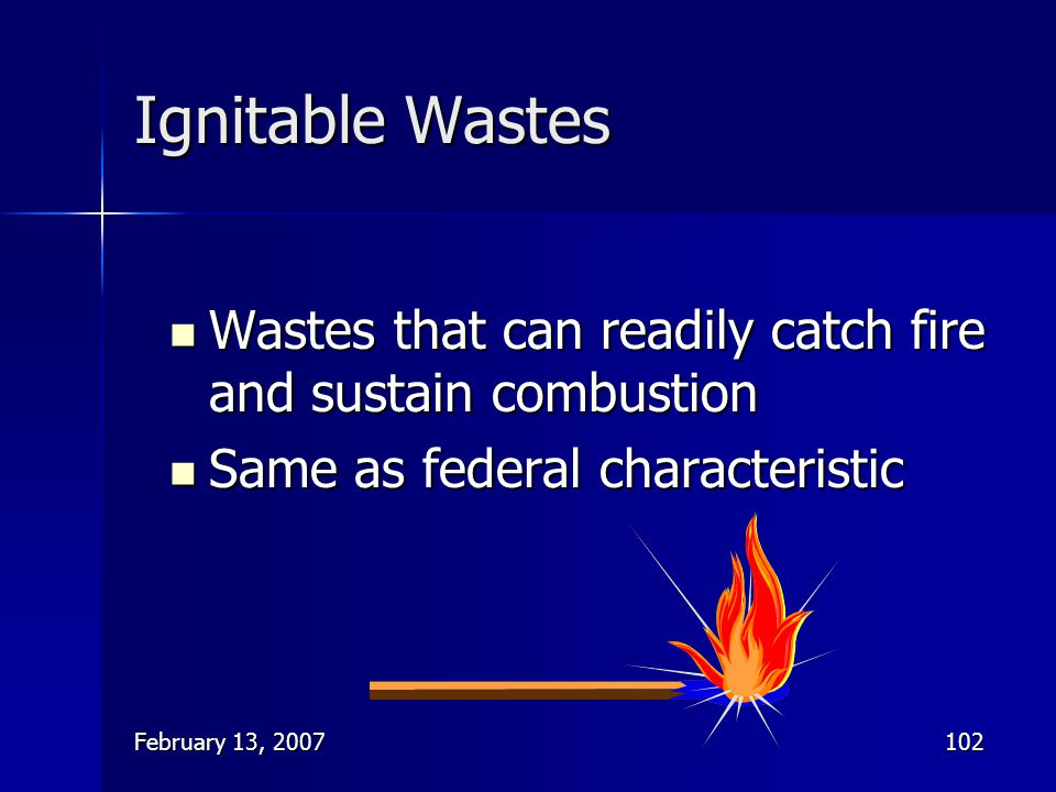 Ignitable Wastes Wastes that can readily catch fire and sustain combustion. Same as federal characteristic.