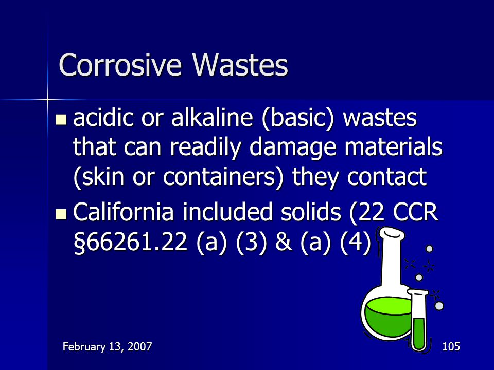 Corrosive Wastes acidic or alkaline (basic) wastes that can readily damage materials (skin or containers) they contact.