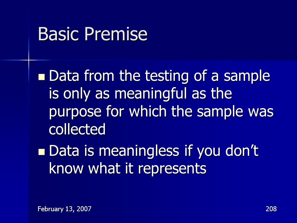 Basic Premise Data from the testing of a sample is only as meaningful as the purpose for which the sample was collected.