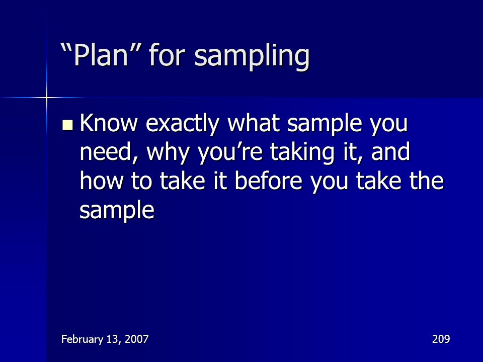Plan for sampling Know exactly what sample you need, why you're taking it, and how to take it before you take the sample.